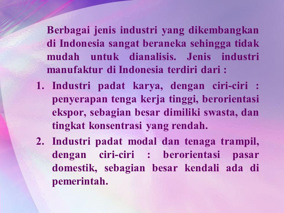 Berbagai jenis industri yang dikembangkan di Indonesia sangat beraneka sehingga tidak mudah untuk dianalisis. Jenis industri manufaktur di Indonesia t
