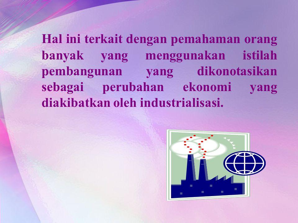 Hal ini terkait dengan pemahaman orang banyak yang menggunakan istilah pembangunan yang dikonotasikan sebagai perubahan ekonomi yang diakibatkan oleh