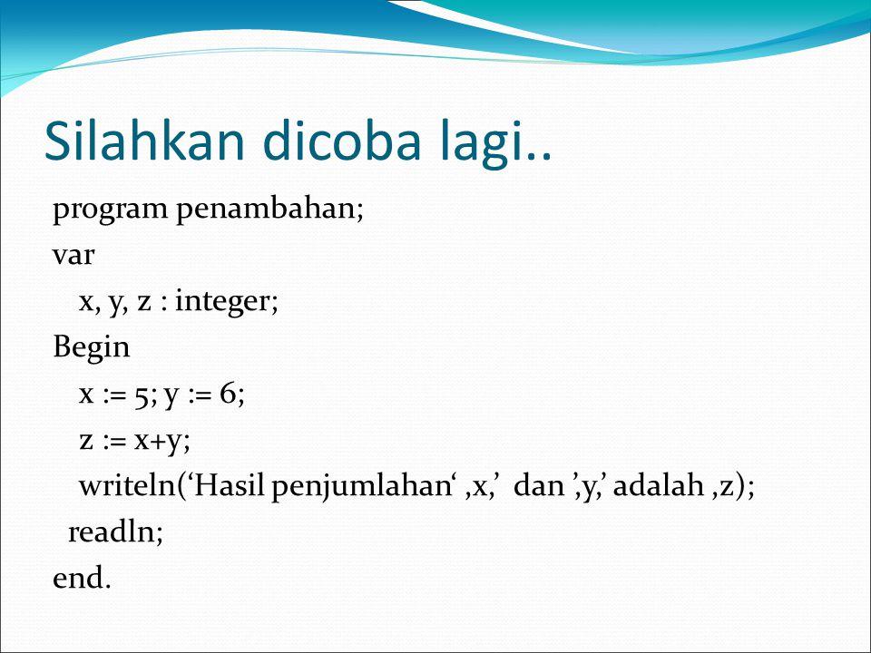 Silahkan dicoba lagi.. program penambahan; var x, y, z : integer; Begin x := 5; y := 6; z := x+y; writeln('Hasil penjumlahan',x,' dan ',y,' adalah,z);