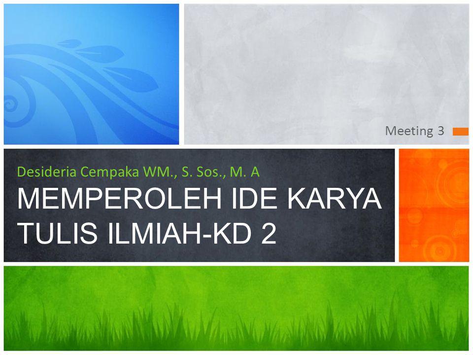 Meeting 3 Desideria Cempaka WM., S. Sos., M. A MEMPEROLEH IDE KARYA TULIS ILMIAH-KD 2