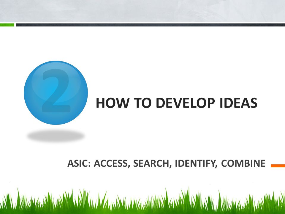 2 HOW TO DEVELOP IDEAS ASIC: ACCESS, SEARCH, IDENTIFY, COMBINE