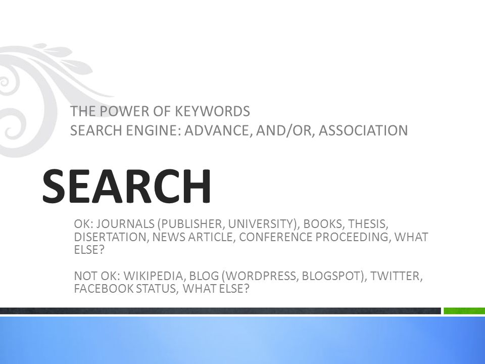 THE POWER OF KEYWORDS SEARCH ENGINE: ADVANCE, AND/OR, ASSOCIATION SEARCH OK: JOURNALS (PUBLISHER, UNIVERSITY), BOOKS, THESIS, DISERTATION, NEWS ARTICL