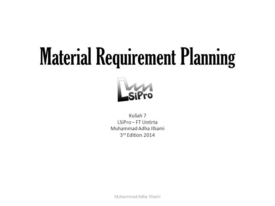 Material Requirement Planning Kuliah 7 LSiPro – FT Untirta Muhammad Adha Ilhami 3 rd Edition 2014 Muhammad Adha Ilhami