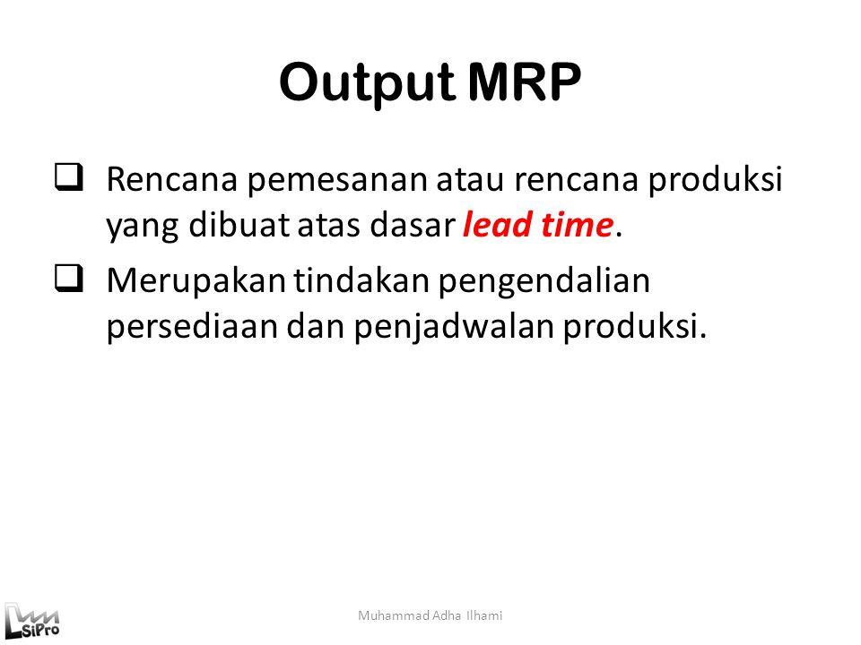 Output MRP Muhammad Adha Ilhami  Rencana pemesanan atau rencana produksi yang dibuat atas dasar lead time.  Merupakan tindakan pengendalian persedia