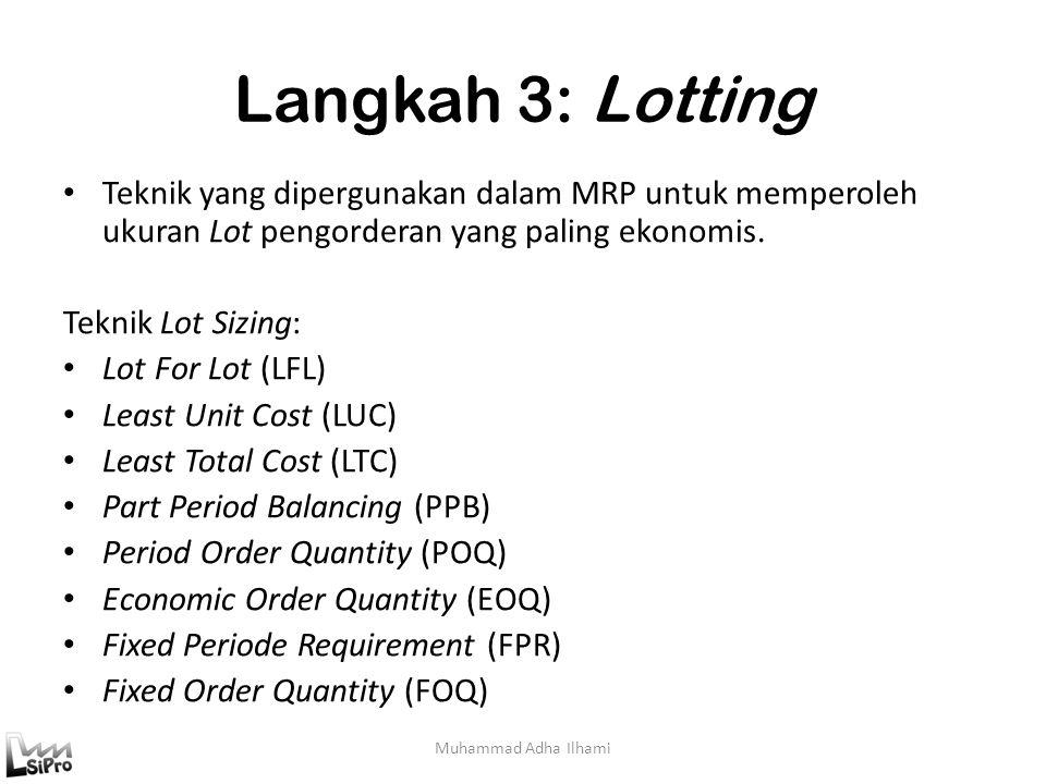 Langkah 3: Lotting Muhammad Adha Ilhami Teknik yang dipergunakan dalam MRP untuk memperoleh ukuran Lot pengorderan yang paling ekonomis. Teknik Lot Si