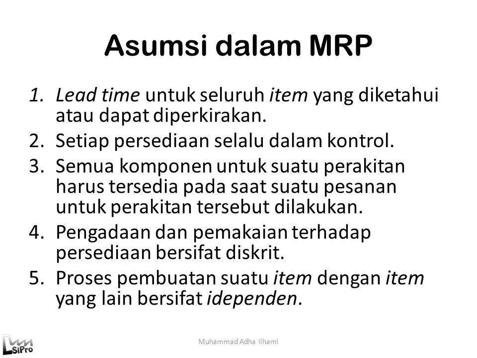 Asumsi dalam MRP 1.Lead time untuk seluruh item yang diketahui atau dapat diperkirakan. 2.Setiap persediaan selalu dalam kontrol. 3.Semua komponen unt
