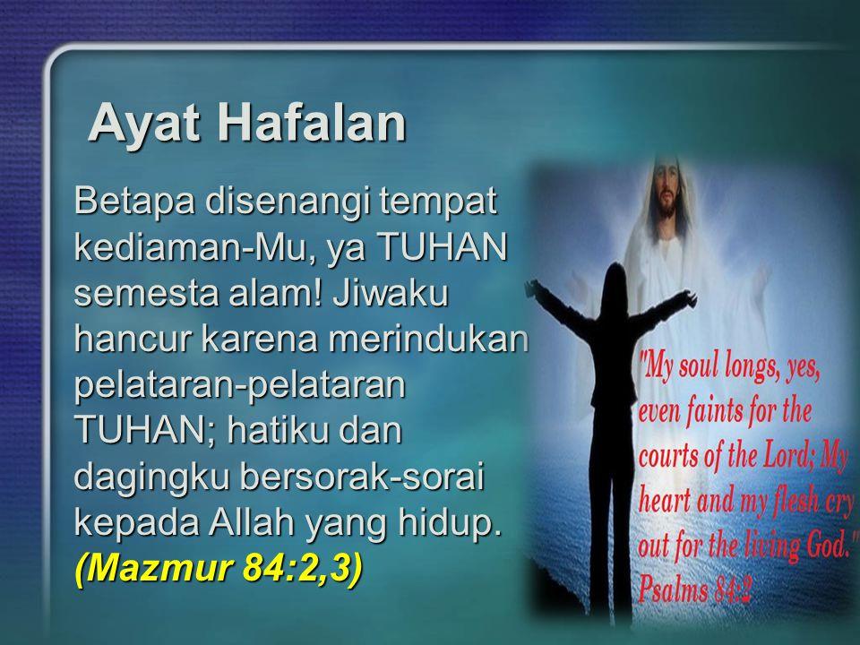 Ayat Hafalan Betapa disenangi tempat kediaman-Mu, ya TUHAN semesta alam! Jiwaku hancur karena merindukan pelataran-pelataran TUHAN; hatiku dan dagingk