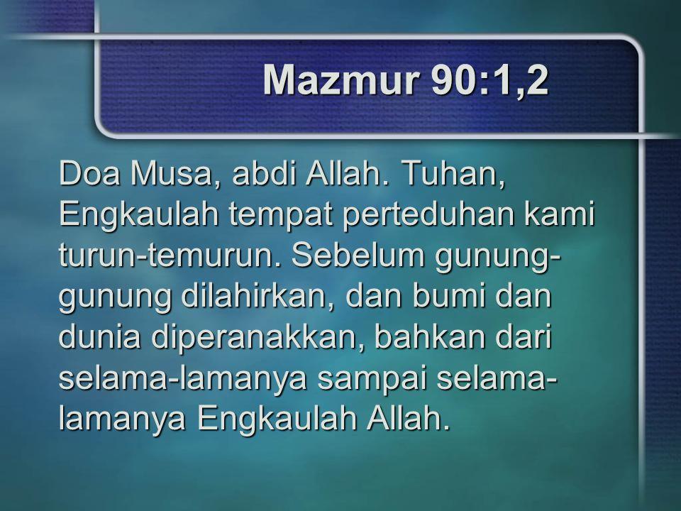 Mazmur 90:1,2 Doa Musa, abdi Allah. Tuhan, Engkaulah tempat perteduhan kami turun-temurun. Sebelum gunung- gunung dilahirkan, dan bumi dan dunia diper