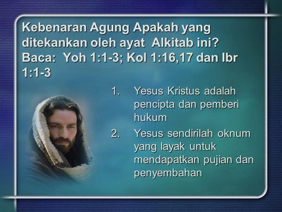 Kebenaran Agung Apakah yang ditekankan oleh ayat Alkitab ini? Baca: Yoh 1:1-3; Kol 1:16,17 dan Ibr 1:1-3 1.Yesus Kristus adalah pencipta dan pemberi h
