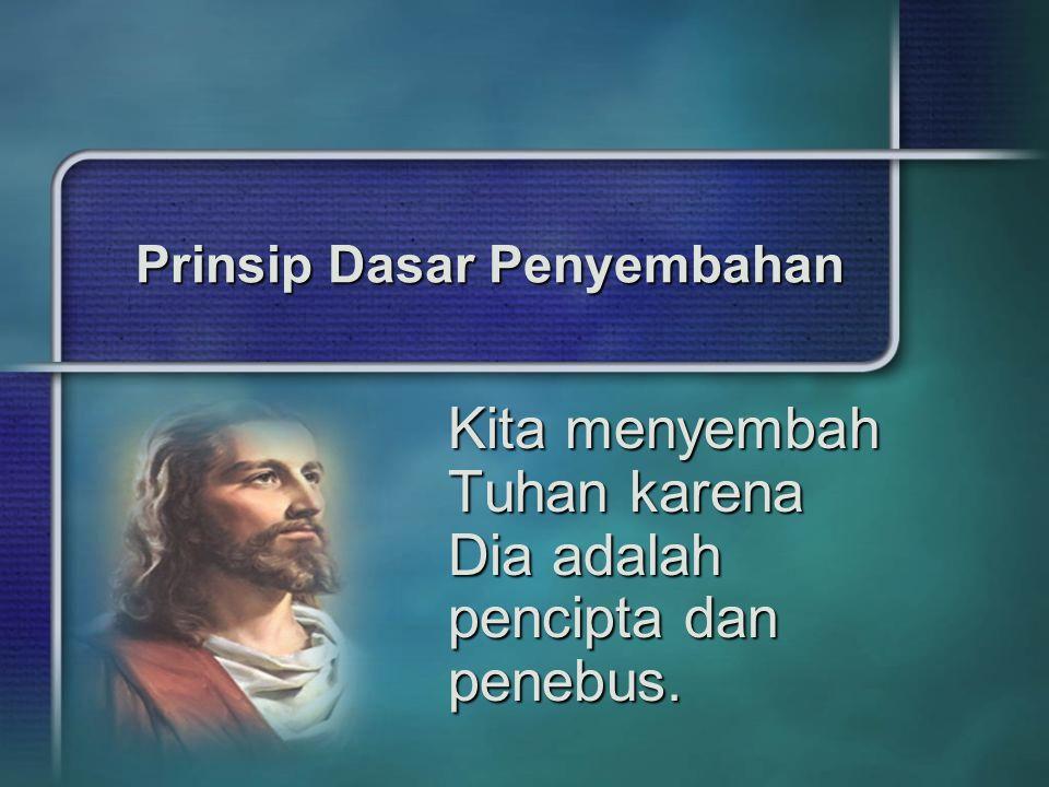 Prinsip Dasar Penyembahan Kita menyembah Tuhan karena Dia adalah pencipta dan penebus.