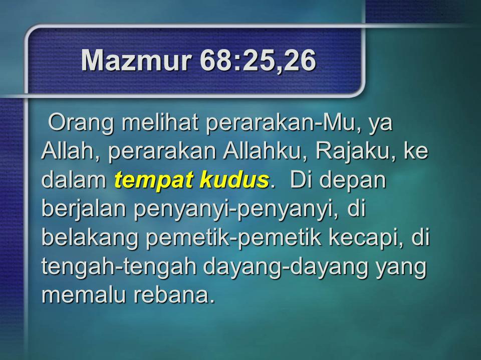 Mazmur 68:25,26 Orang melihat perarakan-Mu, ya Allah, perarakan Allahku, Rajaku, ke dalam tempat kudus. Di depan berjalan penyanyi-penyanyi, di belaka