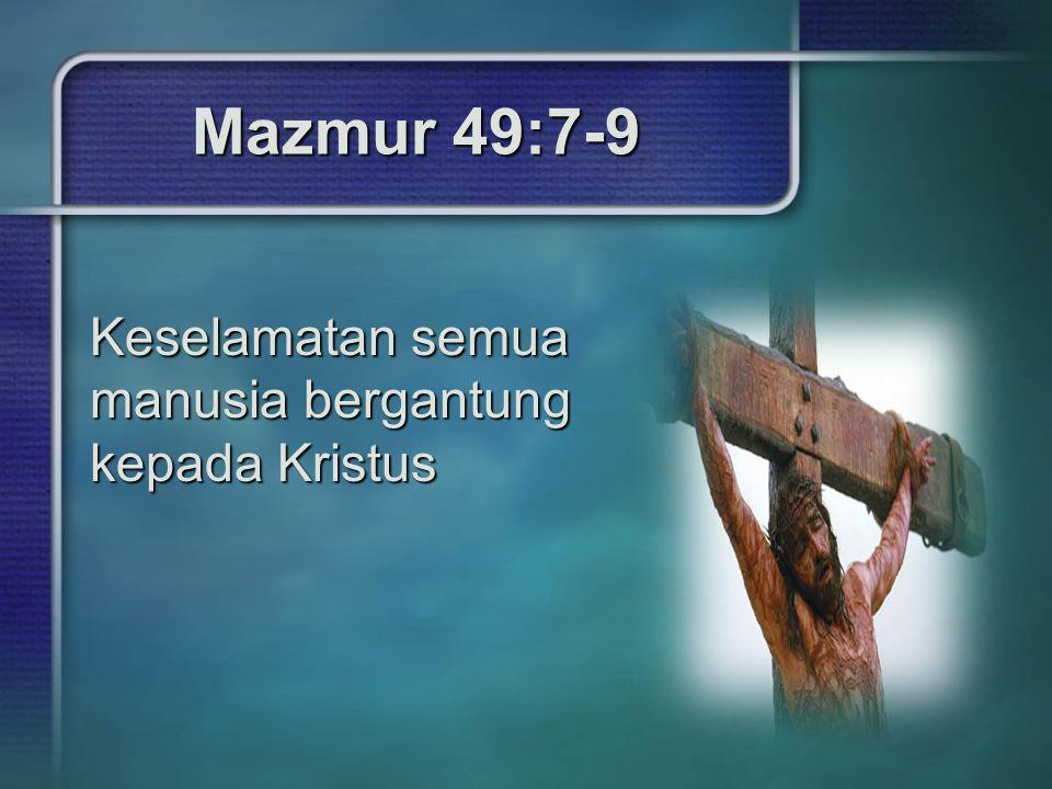 Mazmur 49:7-9 Keselamatan semua manusia bergantung kepada Kristus