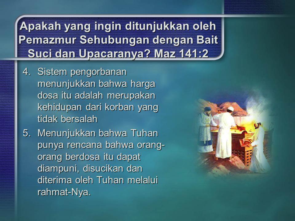 Apakah yang ingin ditunjukkan oleh Pemazmur Sehubungan dengan Bait Suci dan Upacaranya? Maz 141:2 4.Sistem pengorbanan menunjukkan bahwa harga dosa it