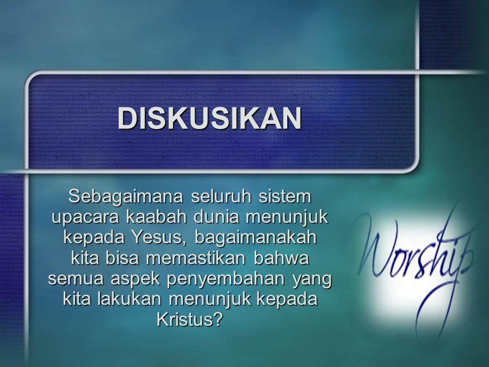 DISKUSIKAN Sebagaimana seluruh sistem upacara kaabah dunia menunjuk kepada Yesus, bagaimanakah kita bisa memastikan bahwa semua aspek penyembahan yang