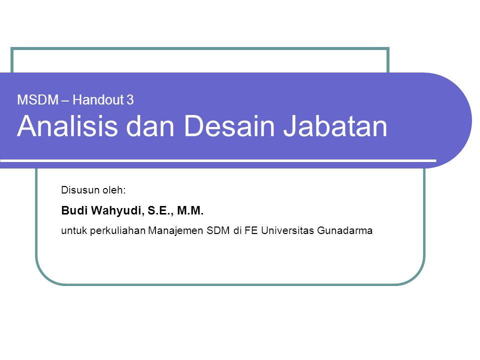 MSDM – Handout 3 Analisis dan Desain Jabatan Disusun oleh: Budi Wahyudi, S.E., M.M. untuk perkuliahan Manajemen SDM di FE Universitas Gunadarma