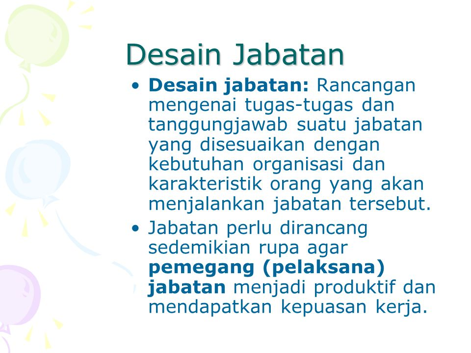 Desain Jabatan Desain jabatan: Rancangan mengenai tugas-tugas dan tanggungjawab suatu jabatan yang disesuaikan dengan kebutuhan organisasi dan karakte