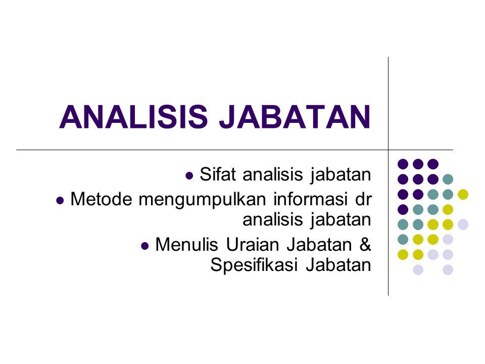 Sifat dari Analisis Jabatan Definisinya : Prosedur untuk menetapkan tugas & tuntutan ketrampilan dari suatu jabatan dan orang macam apa yang akan dipekerjakan untuk itu.