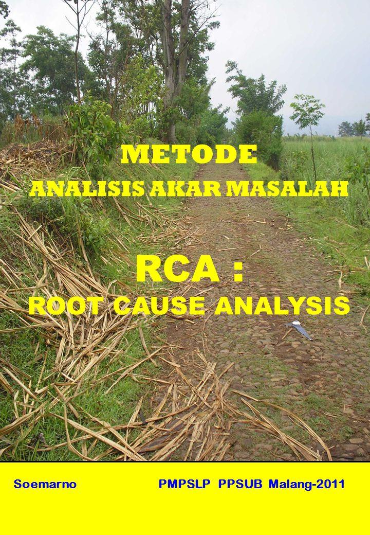 Soemarno PMPSLP PPSUB Malang-2011 METODE ANALISIS AKAR MASALAH RCA : ROOT CAUSE ANALYSIS