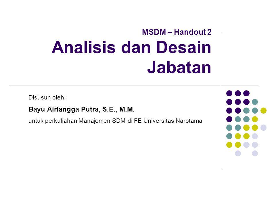 MSDM – Handout 2 Analisis dan Desain Jabatan Disusun oleh: Bayu Airlangga Putra, S.E., M.M. untuk perkuliahan Manajemen SDM di FE Universitas Narotama