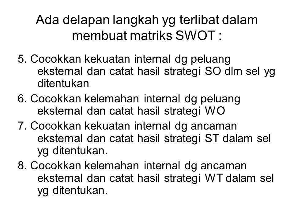 Ada delapan langkah yg terlibat dalam membuat matriks SWOT : 5. Cocokkan kekuatan internal dg peluang eksternal dan catat hasil strategi SO dlm sel yg