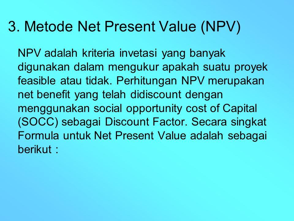 3. Metode Net Present Value (NPV) NPV adalah kriteria invetasi yang banyak digunakan dalam mengukur apakah suatu proyek feasible atau tidak. Perhitung