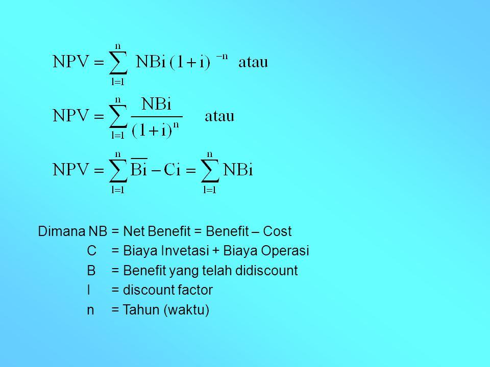 Dimana NB = Net Benefit = Benefit – Cost C= Biaya Invetasi + Biaya Operasi B= Benefit yang telah didiscount I = discount factor n= Tahun (waktu)