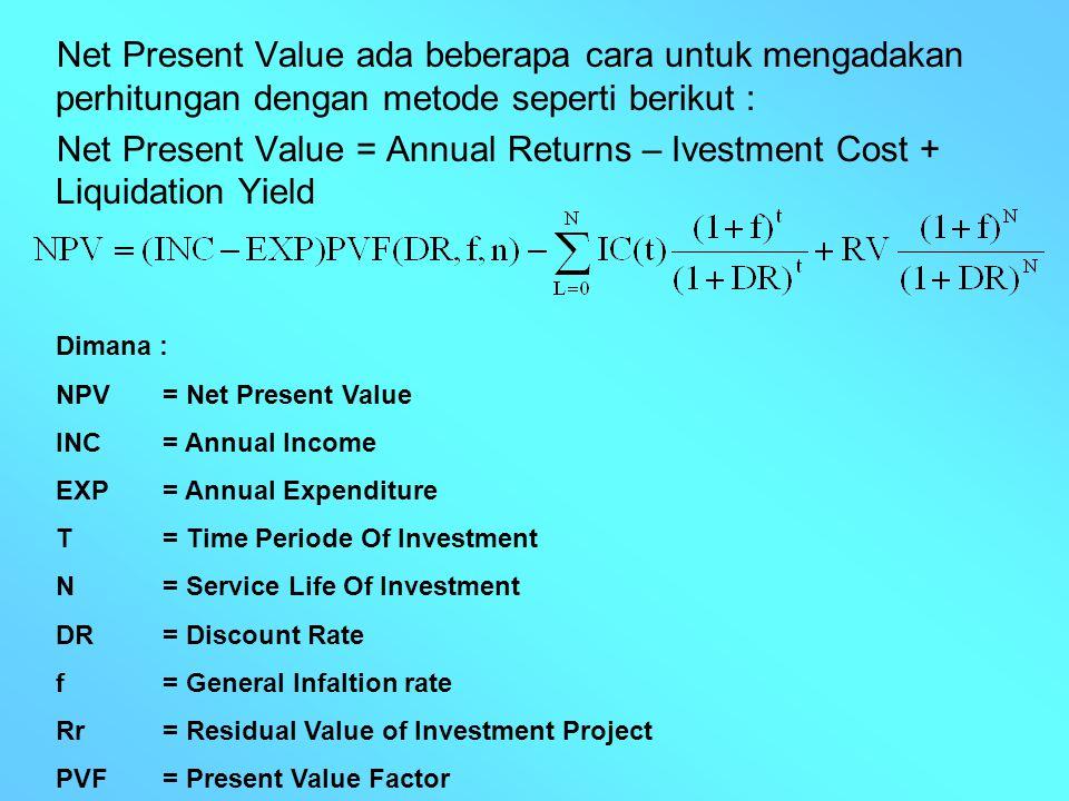 Net Present Value ada beberapa cara untuk mengadakan perhitungan dengan metode seperti berikut : Net Present Value = Annual Returns – Ivestment Cost +