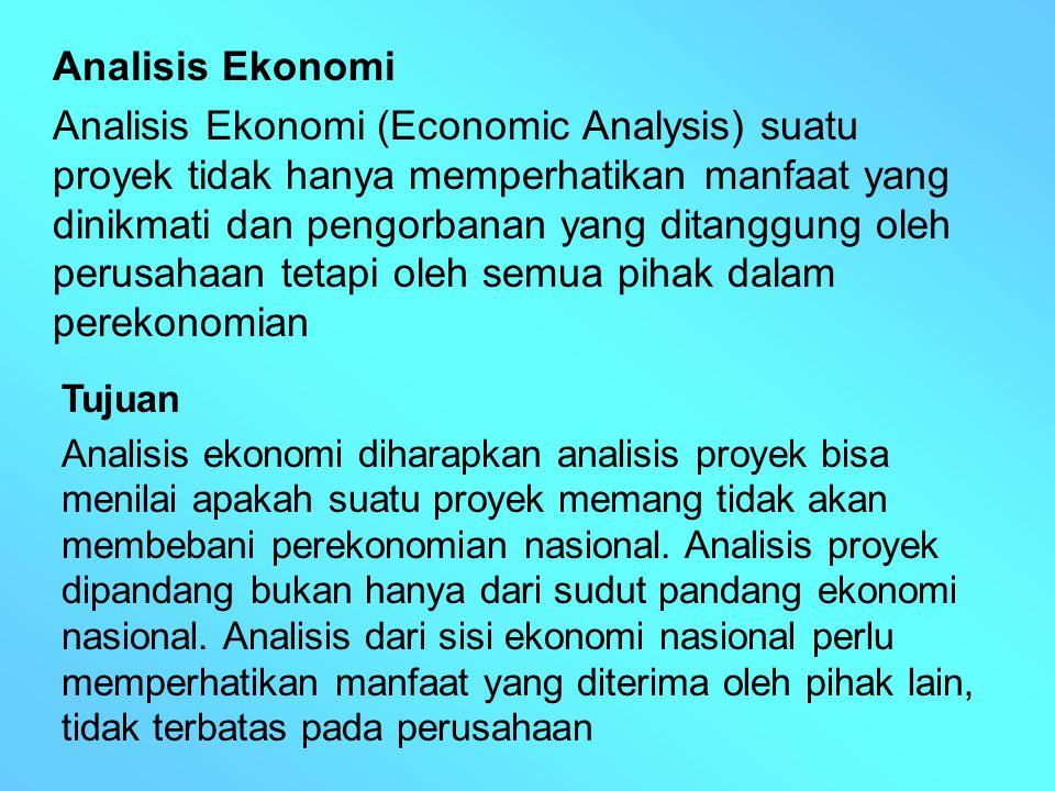 Analisis Ekonomi Analisis Ekonomi (Economic Analysis) suatu proyek tidak hanya memperhatikan manfaat yang dinikmati dan pengorbanan yang ditanggung ol