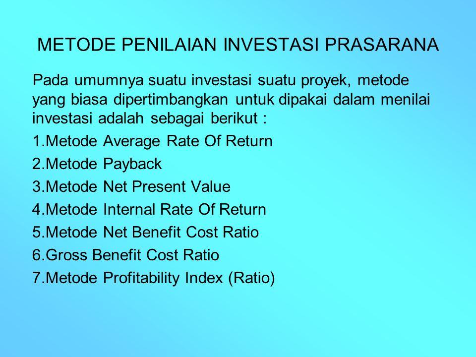 METODE PENILAIAN INVESTASI PRASARANA Pada umumnya suatu investasi suatu proyek, metode yang biasa dipertimbangkan untuk dipakai dalam menilai investas