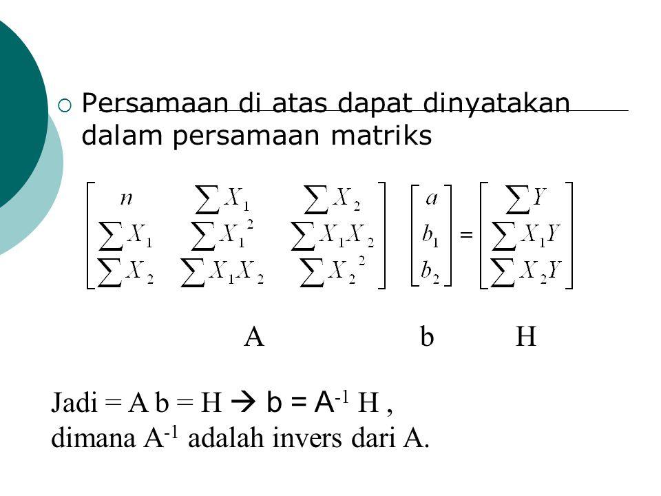  Persamaan di atas dapat dinyatakan dalam persamaan matriks A b H Jadi = A b = H  b = A -1 H, dimana A -1 adalah invers dari A.