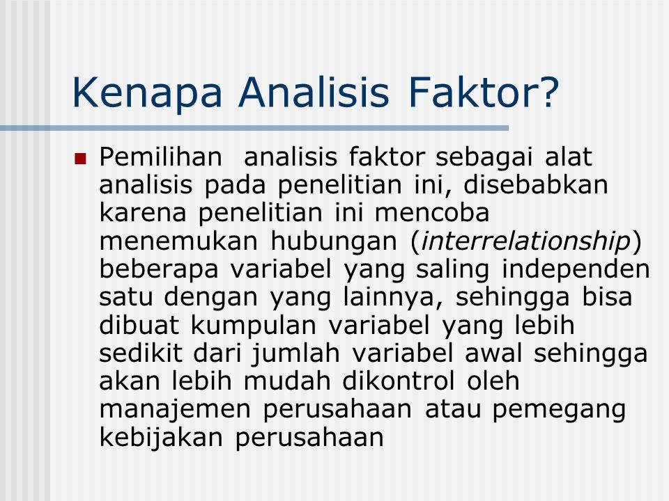 Kenapa Analisis Faktor? Pemilihan analisis faktor sebagai alat analisis pada penelitian ini, disebabkan karena penelitian ini mencoba menemukan hubung