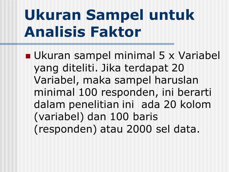 Ukuran Sampel untuk Analisis Faktor Ukuran sampel minimal 5 x Variabel yang diteliti. Jika terdapat 20 Variabel, maka sampel haruslan minimal 100 resp