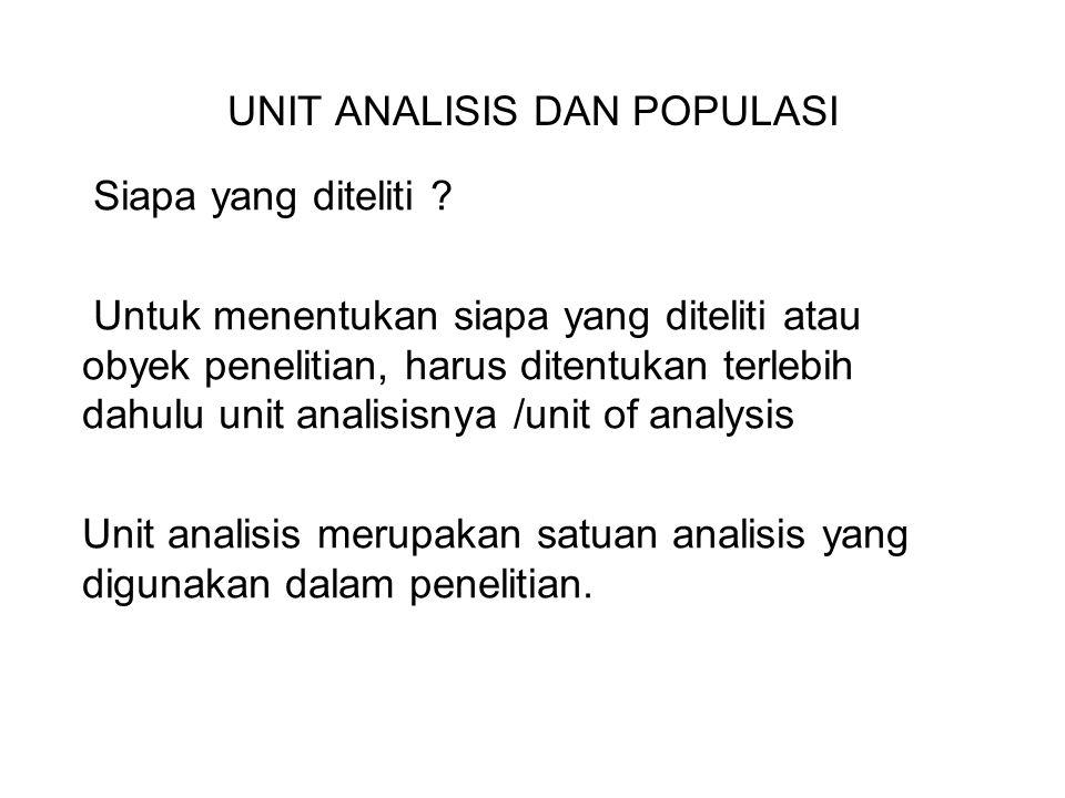 UNIT ANALISIS DAN POPULASI Siapa yang diteliti ? Untuk menentukan siapa yang diteliti atau obyek penelitian, harus ditentukan terlebih dahulu unit ana