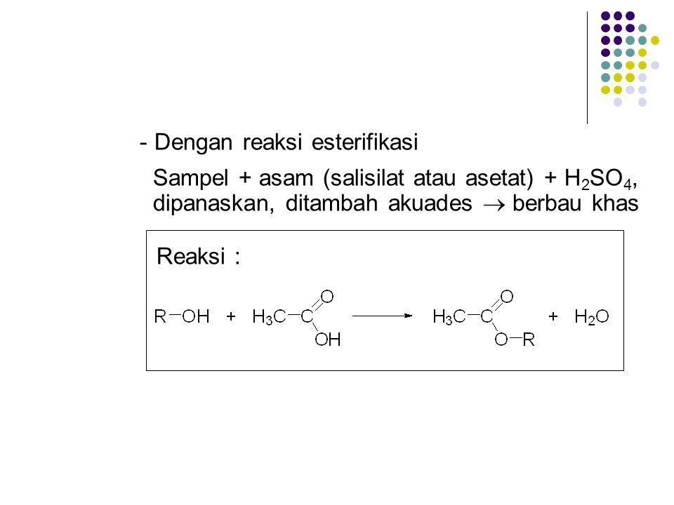 - Dengan reaksi esterifikasi Sampel + asam (salisilat atau asetat) + H 2 SO 4, dipanaskan, ditambah akuades  berbau khas Reaksi :