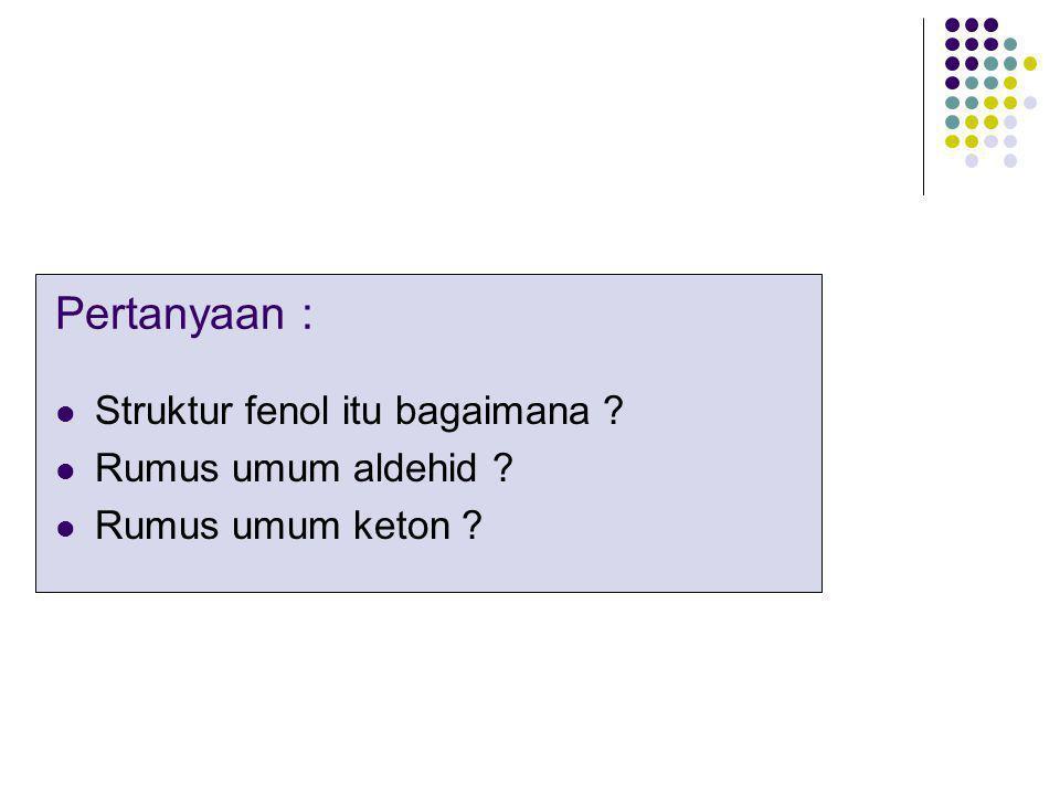 Pertanyaan : Struktur fenol itu bagaimana ? Rumus umum aldehid ? Rumus umum keton ?