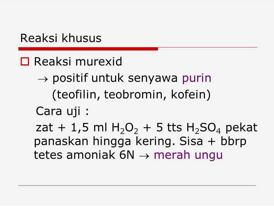 Reaksi khusus  Reaksi murexid  positif untuk senyawa purin (teofilin, teobromin, kofein) Cara uji : zat + 1,5 ml H 2 O 2 + 5 tts H 2 SO 4 pekat panaskan hingga kering.