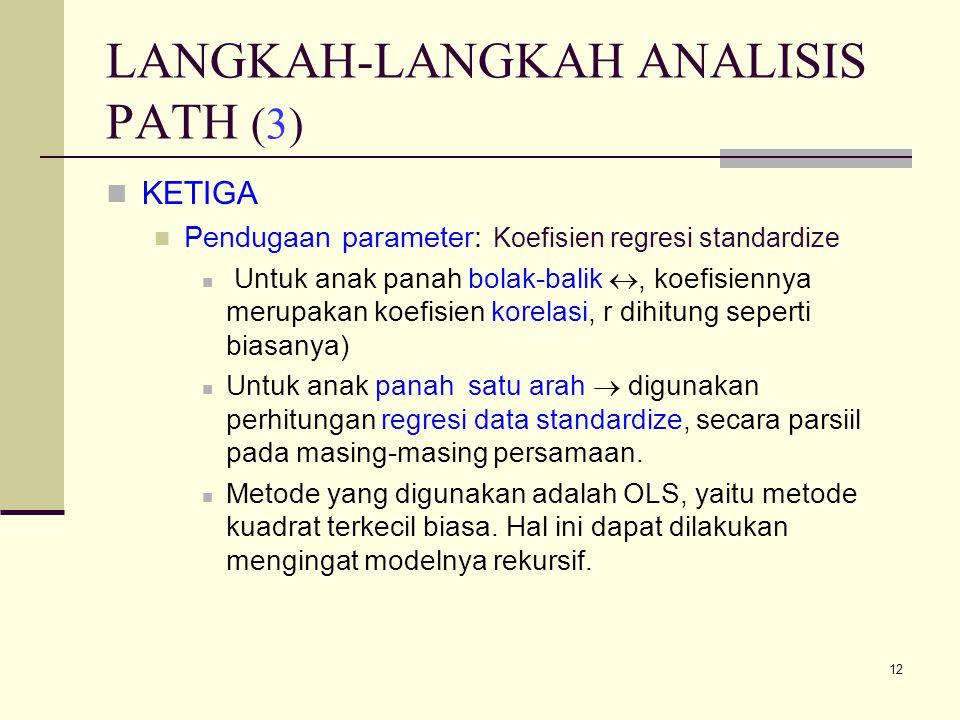 12 LANGKAH-LANGKAH ANALISIS PATH (3) KETIGA Pendugaan parameter: Koefisien regresi standardize Untuk anak panah bolak-balik , koefisiennya merupakan koefisien korelasi, r dihitung seperti biasanya) Untuk anak panah satu arah  digunakan perhitungan regresi data standardize, secara parsiil pada masing-masing persamaan.