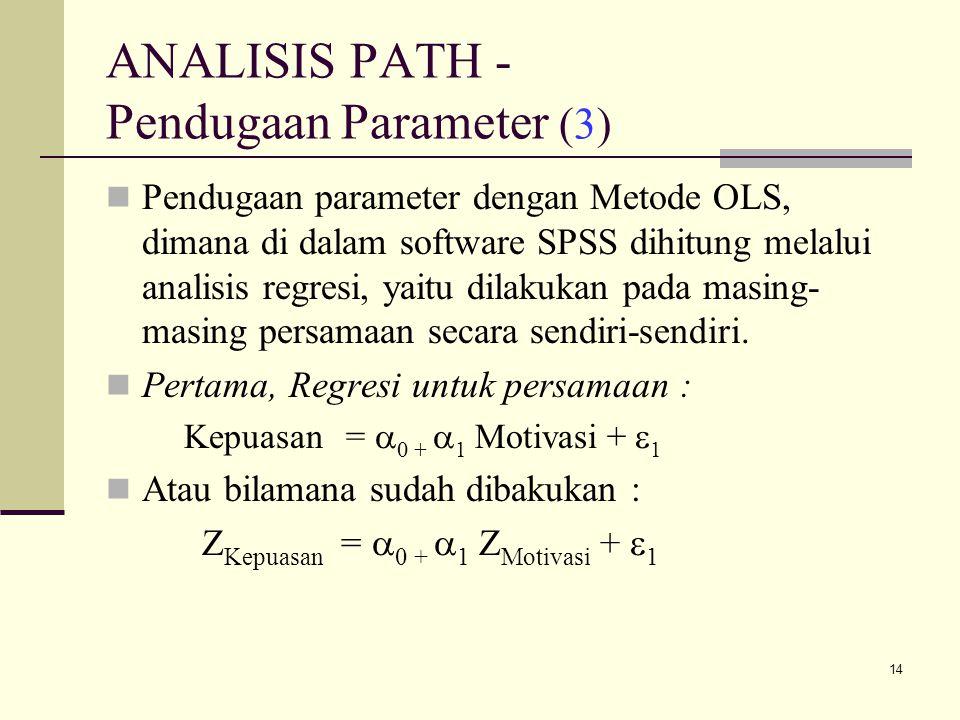 14 ANALISIS PATH - Pendugaan Parameter (3) Pendugaan parameter dengan Metode OLS, dimana di dalam software SPSS dihitung melalui analisis regresi, yaitu dilakukan pada masing- masing persamaan secara sendiri-sendiri.