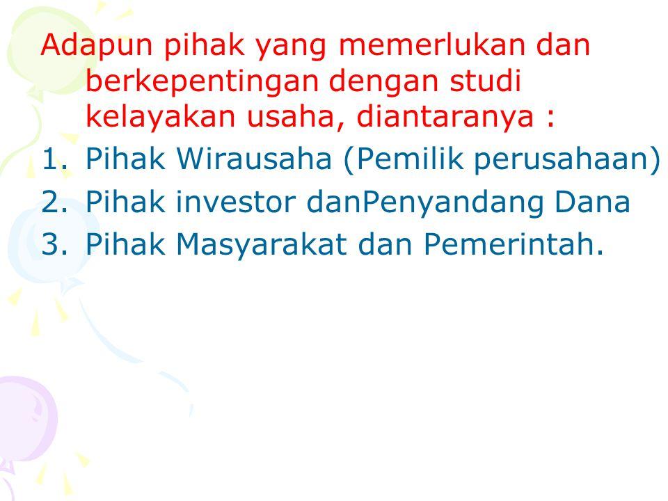 Adapun pihak yang memerlukan dan berkepentingan dengan studi kelayakan usaha, diantaranya : 1.Pihak Wirausaha (Pemilik perusahaan) 2.Pihak investor da