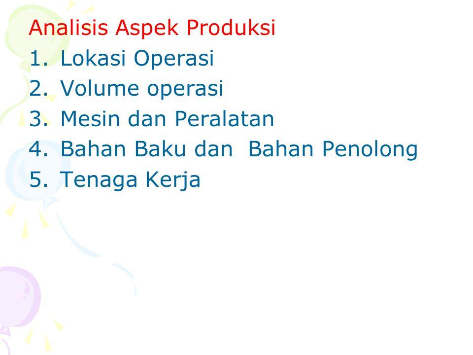 Analisis Aspek Produksi 1.Lokasi Operasi 2.Volume operasi 3.Mesin dan Peralatan 4.Bahan Baku dan Bahan Penolong 5.Tenaga Kerja