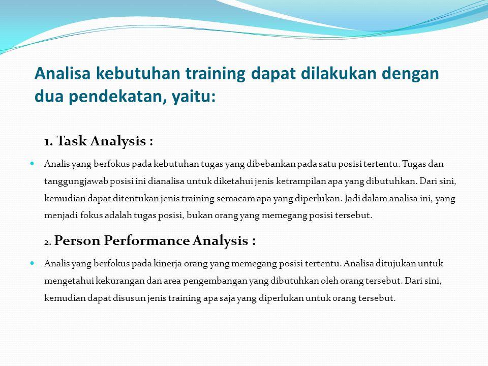 Analisa kebutuhan training dapat dilakukan dengan dua pendekatan, yaitu: 1. Task Analysis : Analis yang berfokus pada kebutuhan tugas yang dibebankan
