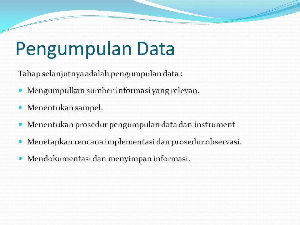 Pengumpulan Data Tahap selanjutnya adalah pengumpulan data : Mengumpulkan sumber informasi yang relevan. Menentukan sampel. Menentukan prosedur pengum