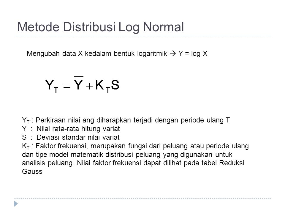 Metode Distribusi Log Normal Mengubah data X kedalam bentuk logaritmik  Y = log X Y T : Perkiraan nilai ang diharapkan terjadi dengan periode ulang T