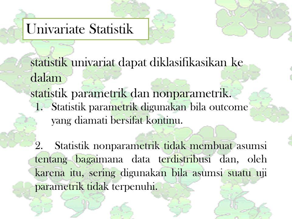 Univariate Statistik statistik univariat dapat diklasifikasikan ke dalam statistik parametrik dan nonparametrik. 1.Statistik parametrik digunakan bila