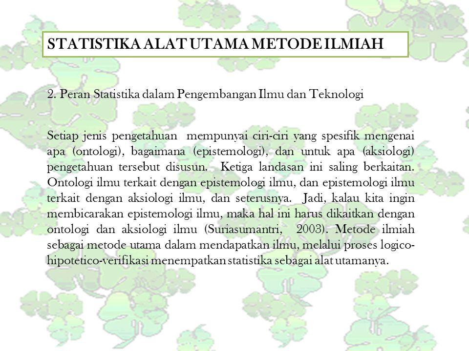 STATISTIKA ALAT UTAMA METODE ILMIAH 2. Peran Statistika dalam Pengembangan Ilmu dan Teknologi Setiap jenis pengetahuan mempunyai ciri-ciri yang spesif