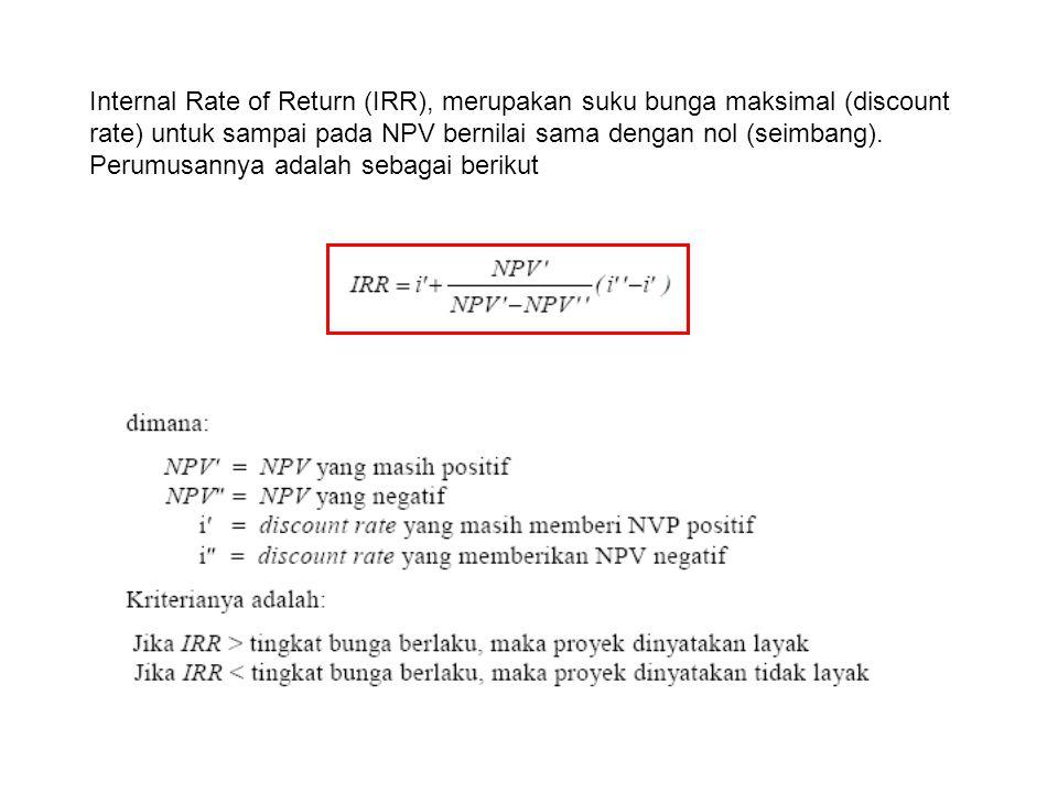 Internal Rate of Return (IRR), merupakan suku bunga maksimal (discount rate) untuk sampai pada NPV bernilai sama dengan nol (seimbang). Perumusannya a