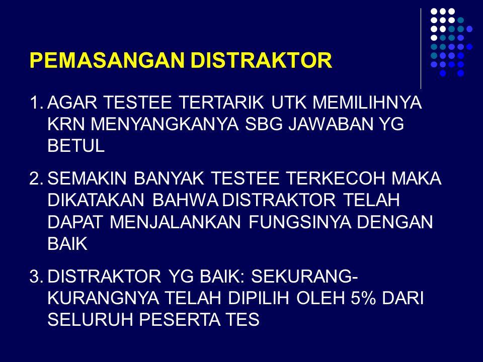 PEMASANGAN DISTRAKTOR 1.AGAR TESTEE TERTARIK UTK MEMILIHNYA KRN MENYANGKANYA SBG JAWABAN YG BETUL 2.SEMAKIN BANYAK TESTEE TERKECOH MAKA DIKATAKAN BAHW