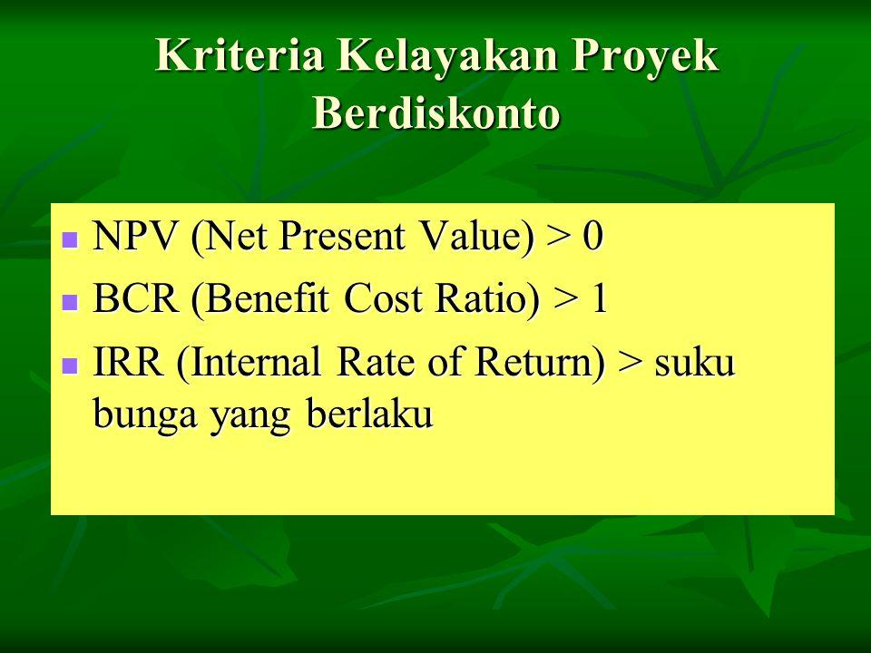 Kriteria Kelayakan Proyek Berdiskonto NPV (Net Present Value) > 0 NPV (Net Present Value) > 0 BCR (Benefit Cost Ratio) > 1 BCR (Benefit Cost Ratio) >