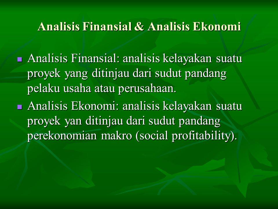 Analisis Finansial & Analisis Ekonomi Analisis Finansial: analisis kelayakan suatu proyek yang ditinjau dari sudut pandang pelaku usaha atau perusahaa