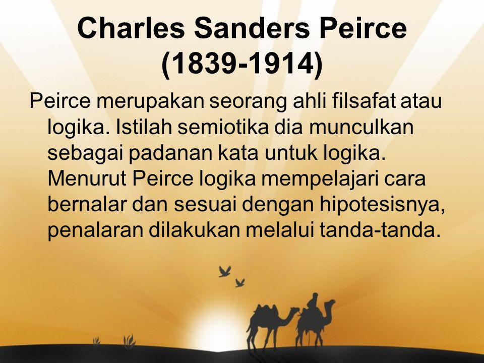 Charles Sanders Peirce (1839-1914) Peirce merupakan seorang ahli filsafat atau logika. Istilah semiotika dia munculkan sebagai padanan kata untuk logi